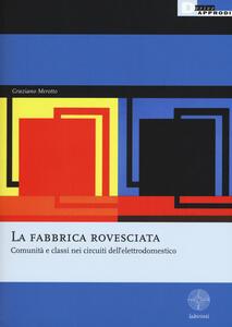 Libro La fabbrica rovesciata. Comunità e classi nei circuiti dell'elettrodomestico Graziano Merotto