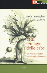 Miti e magie delle erbe. L'aura di piante e fiori tra mitologia e letteratura - Macioti Maria Immacolata - wuz.it