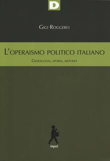 L' operaismo politico italiano. Genealogia, storia, metodo - Gigi Roggero - copertina