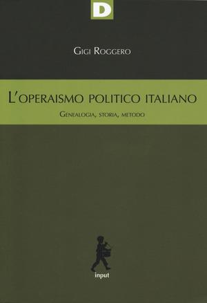 L' operaismo politico italiano. Genealogia, storia, metodo