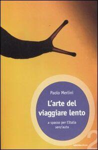 Libro L' arte del viaggiare lento. A spasso per l'Italia senz'auto Paolo Merlini