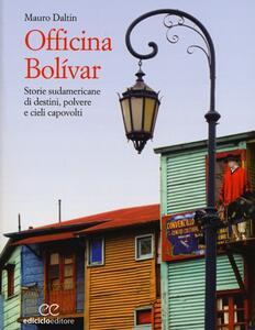 Officina Bolívar. Storie sudamericane di destini, polvere e cieli capovolti - Mauro Daltin - copertina