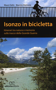Isonzo in bicicletta. Itinerari tra natura e memoria sulle tracce della Grande Guerra - Mauro Daltin,Maurizio Mattiuzza - copertina