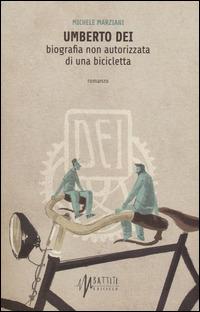 Umberto Dei. Biografia non autorizzata di una bicicletta - Marziani Michele - wuz.it