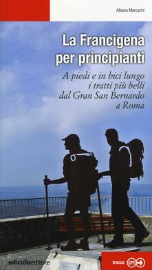 La Francigena per principianti. A piedi e in bici lungo i tratti più belli dal Gran San Bernardo a Roma.pdf
