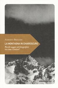 La montagna in chiaroscuro. Piccolo saggio sul fotografare tra cime e sentieri - Alberto Bregani - copertina