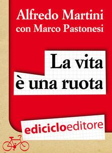 La vita è una ruota. Storie resistenti di uomini, donne e biciclette - Alfredo Martini,Marco Pastonesi - ebook