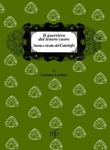Il guerriero dal tenero cuore. Storia e ricette del carciofo - Luciano Luciani - copertina