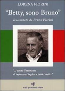 «Betty, sono Bruno». Raccontato da Bruno Fiorini - Lorena Fiorini - copertina
