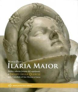 Ilaria Maior. Storia e alterna fortuna del capolavoro di Jacopo della Quercia nella cattedrale di San Martino a Lucca. Ediz. illustrata