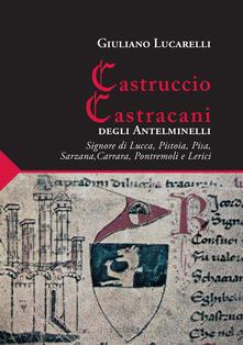 Promoartpalermo.it Castruccio Castracani degli Antelminelli. Signore di Lucca, Pistoia, Pisa, Sarzana, Carrara, Pontremoli e Lerici Image