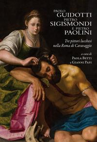 Paolo Guidotti, Pietro Sigismondi e Pietro Paolini. Tre pittori lucchesi nella Roma di Caravaggio - - wuz.it
