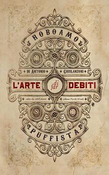 L' arte di far debiti. Esposta dal barone (senza stemma) Roboamo Puffista - Antonio Ghislanzoni - copertina