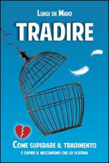 Tradire. Come superare il tradimento e capire il meccanismo che lo scatena - Luigi De Maio - copertina