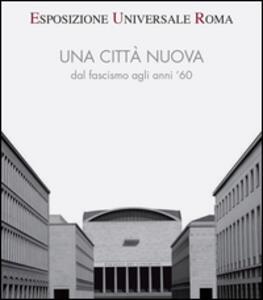 Esposizione universale di Roma. Una città nuova dal fascismo agli anni '60 - copertina