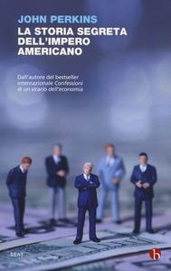 LA STORIA SEGRETA DELL'IMPERO AMERICANO. CORRUTTORI, SCIACALLI E SICARI DELL'ECONOMIA di John Perkins