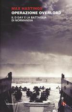Operazione Overlord. Il D-Day e la battaglia di Normandia