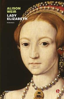 Lady Elizabeth - Chiara Brovelli,Alison Weir - ebook