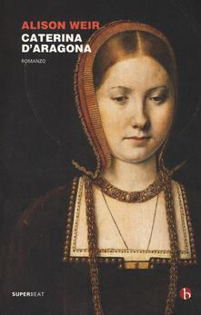Caterina d'Aragona - Alison Weir - copertina