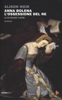 Anna Bolena. L'ossessione del re. Le sei regine Tudor - Weir Alison - wuz.it