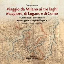 Ristorantezintonio.it Viaggio da Milano ai tre laghi. Maggiore, Lugano, Como. «Grand tour» ottocentesco con mappe e stampe dell'epoca. Ediz. illustrata Image