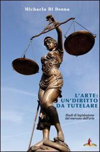L' arte: un diritto da tutelare. Studi di legislazione del mercato dell'arte