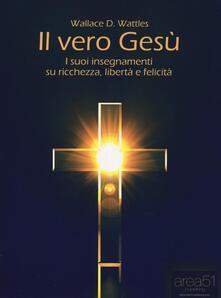 Il vero Gesù. I suoi insegnamenti su ricchezza, libertà e felicità - Wallace D. Wattles - copertina
