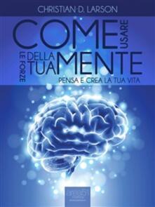 Come usare le forze della tua mente. Pensa e crea la tua vita - Christian D. Larson - ebook