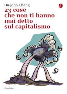 23 cose che non ti hanno mai detto sul capitalismo - L. Fantacci,R. Fantacci,Ha-Joon Chang - ebook