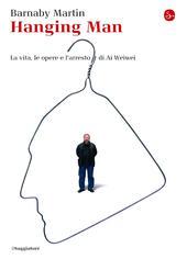 Hanging man. La vita, le opere e l'arresto di Ai Weiwei