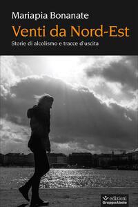 Venti da Nord-Est. Storie di alcolismo e tracce d'uscita - Mariapia Bonanate - copertina