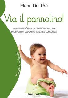 Via il pannolino! Come dare l'addio al pannolino in una prospettiva educativa, etica ed ecologica - Elena Dal Prà - ebook