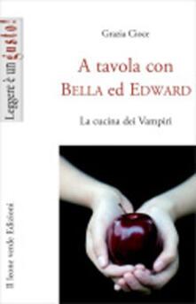 A tavola con Bella ed Edward. Le ricette dei vampiri di Twilight - Grazia Cioce - copertina