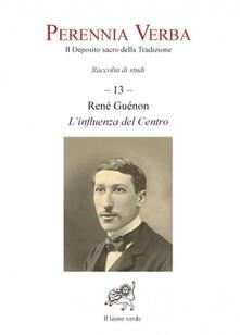Milanospringparade.it Perennia verba. Il deposito sacro della tradizione. Vol. 13: Réné Guénon. L'influenza del centro. Image