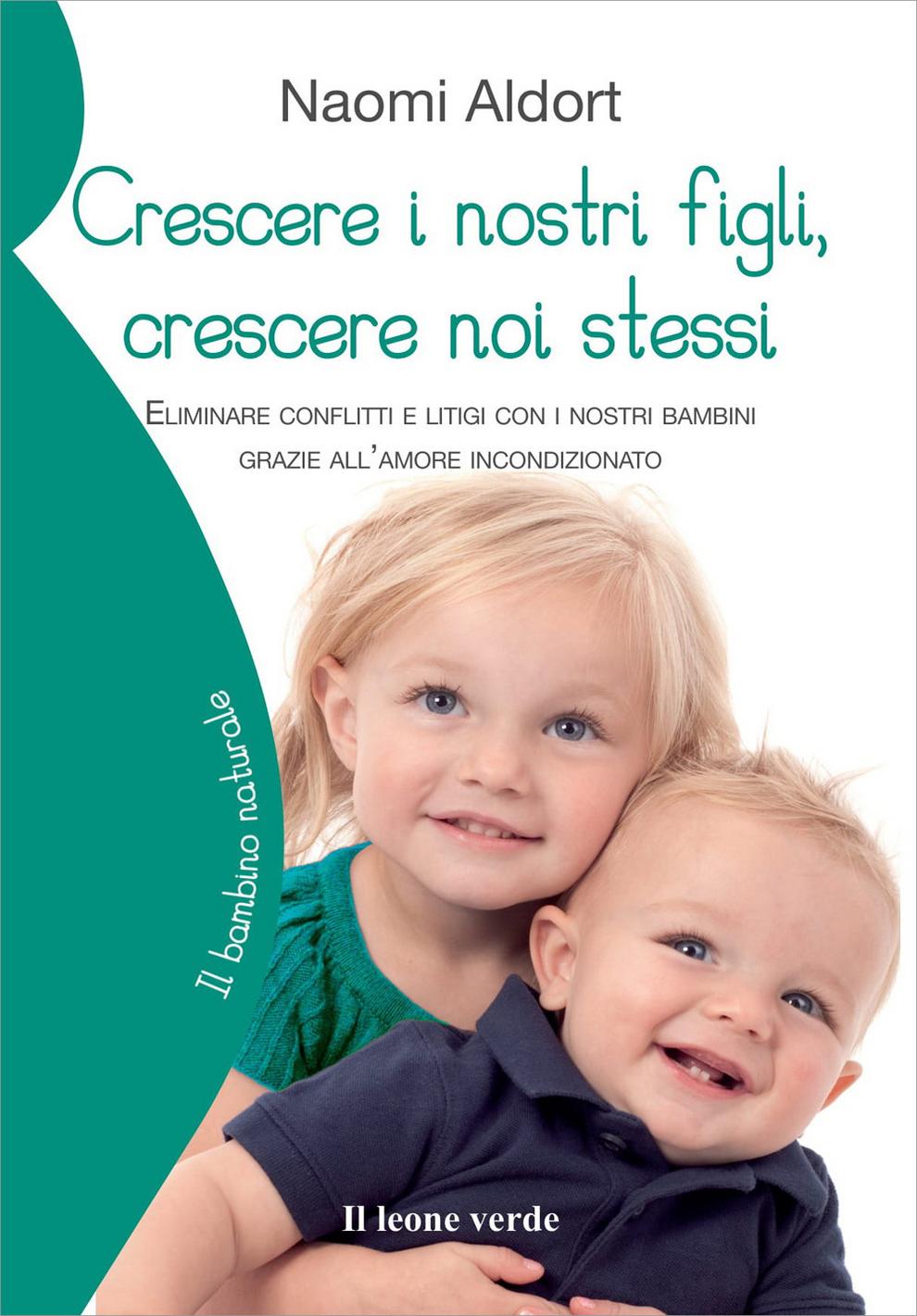 Crescere i nostri figli, crescere noi stessi. Eliminare conflitti e litigi con i nostri bambini grazie all'amore incondizionato