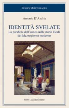 Identità svelate. La parabola dell'antico nelle storie locali del Mezzogiorno moderno - Antonio D'Andria - copertina
