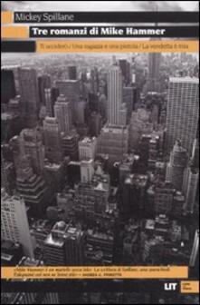 Tre romanzi di Mike Hammer: Ti ucciderò-Una ragazza e una pistola-La vendetta è mia - Mickey Spillane - copertina