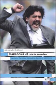 Maradona. «Il calcio sono io» - Alexandre Juillard - copertina