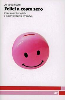Felici a costo zero. Come rendere la semplicità il migliore investimento per il futuro - Antonio Mazza - copertina