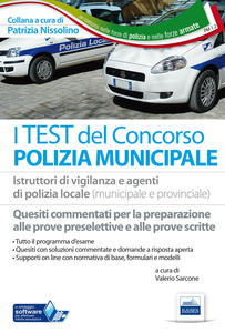 I test del concorso polizia municipale. Quesiti commentati per la preparazione alle prove preselettive e scritte