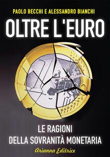 Oltre l'euro. Le ragioni della sovranità monetaria - Paolo Becchi,Alessandro Bianchi - copertina