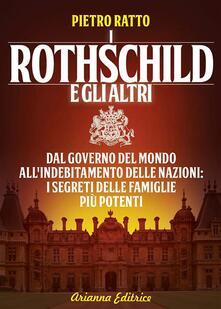 I Rothschild e gli altri. Dal governo del mondo all'indebitamento delle nazioni, i segreti delle famiglie più potenti del mondo - Pietro Ratto - ebook
