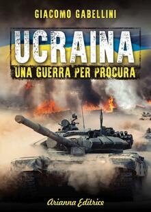 Ucraina. Una guerra per procura - Giacomo Gabellini - copertina