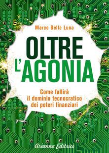 Oltre l'agonia. Come fallirà il dominio tecnocratico dei poteri finanziari - Marco Della Luna - copertina