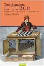 Libro Il turco. La vita e l'epoca del famoso automa giocatore di scacchi del Diciottesimo secolo Tom Standage