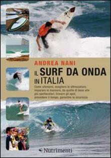 Il surf da onda in Italia. Come allenarsi, scegliere le attrezzature, imparare le manovre, da quelle di base alle più spettacolari, trovare gli spot....pdf