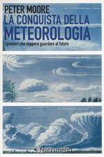 La conquista della meteorologia. I pionieri che seppero guardare al futuro