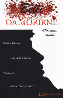 Belli da morirne: Richard Ramirez, Paul John Knowles, Ted Bundy, Charles Starkweather.pdf