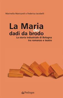 Maria dei dadi da brodo. La storia industriale di Bologna tra romanzo e teatro - Marinella Manicardi,Federica Iacobelli - copertina