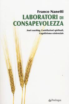 Laboratori di consapevolezza. Soul coaching, costellazioni spirituali, cognitivismo esistenziale - Franco Nanetti - copertina